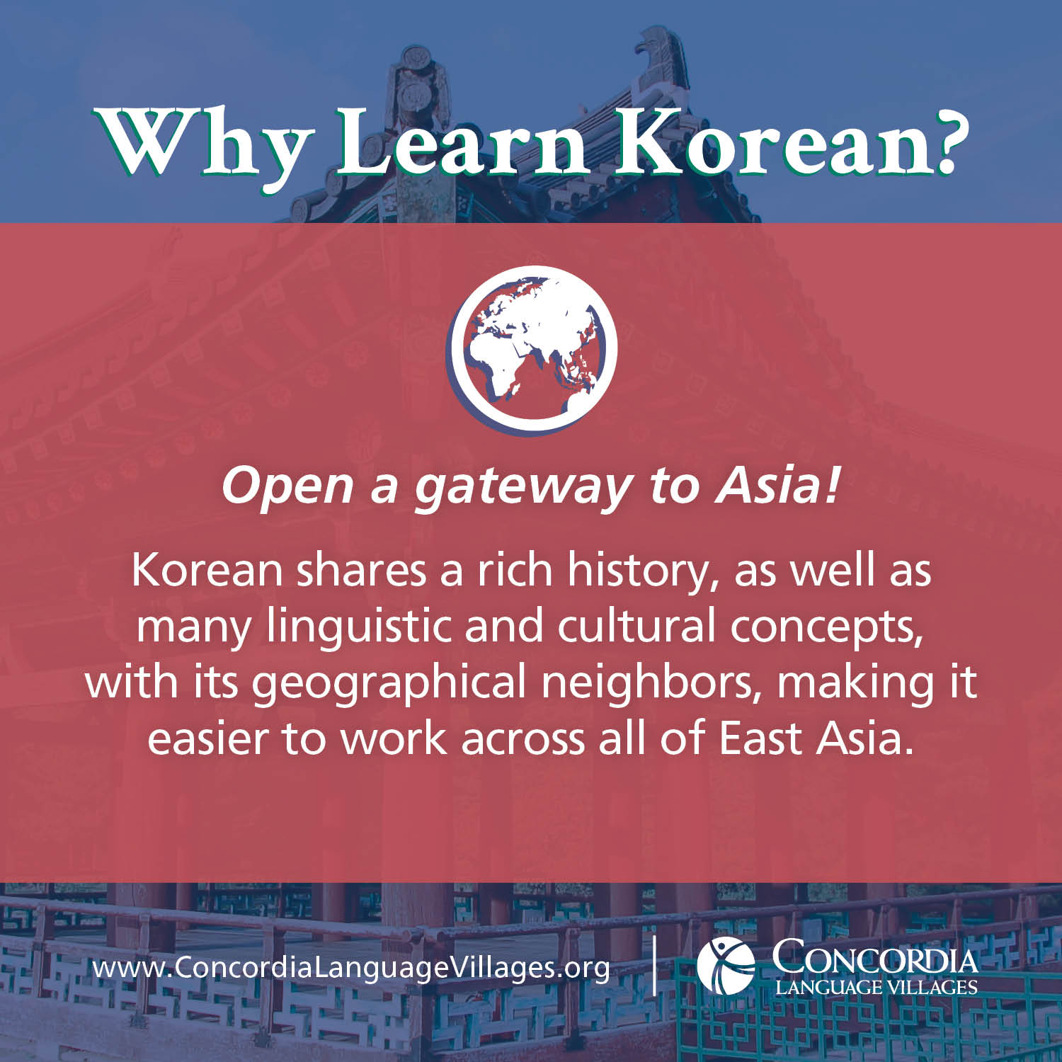 Why Learn Korean? Open a gateway to Asia! Korean shares a rich history, as well as many linguistic and cultural concepts, with its geographical neighbors, making it easier to work across all of East Asia.