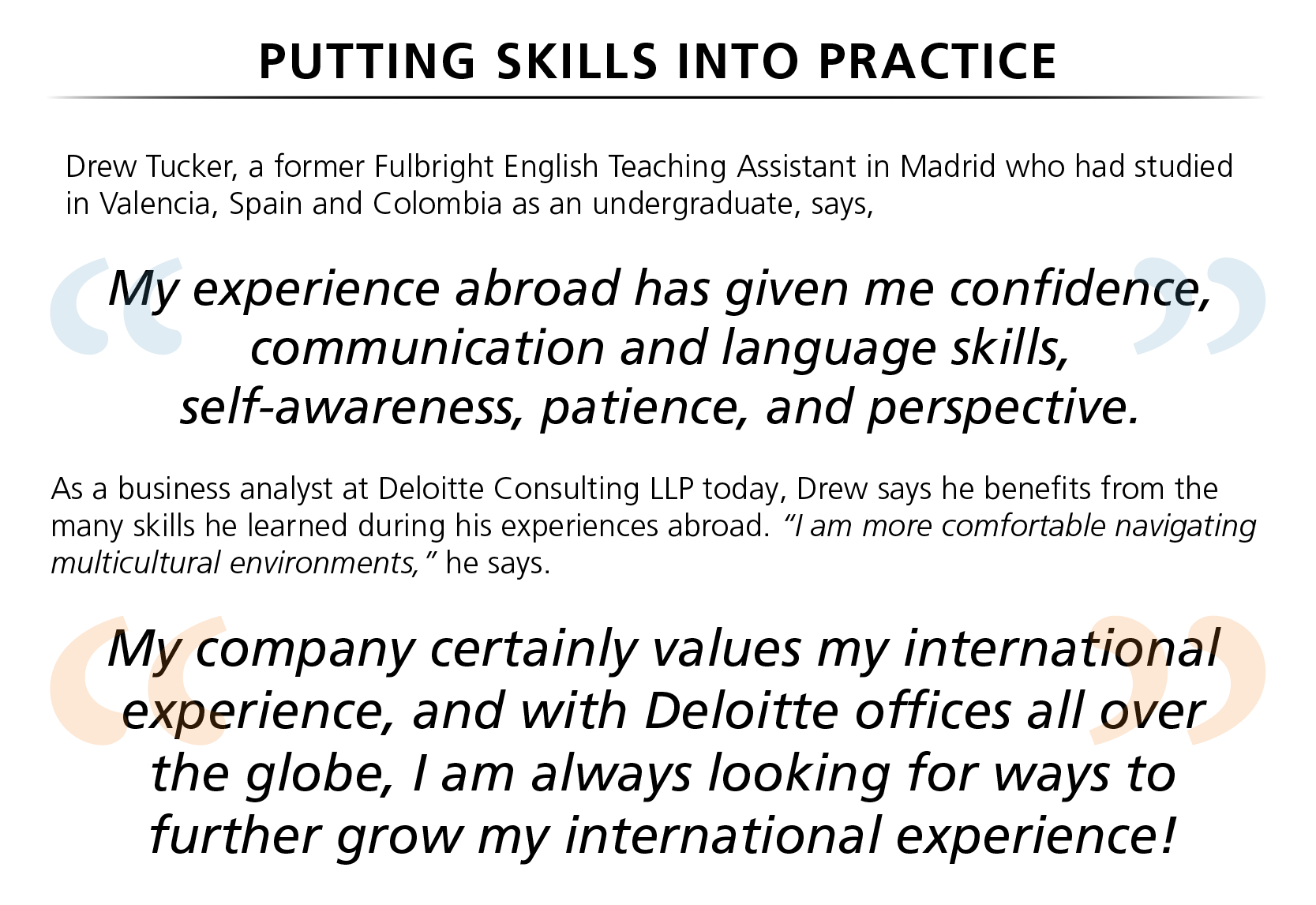 "Drew Tucker, a former Fulbright English Teaching Assistant in Madrid who had studied in Valencia, Spain and Colombia as an undergraduate, says, ""my experience abroad has given me confidence, communication and language skills, self-awareness, patience, and perspective."" As a business analyst at Deloitte Consulting LLP today, Drew says he benefits from the many skills he learned during his experiences abroad. ""I am more comfortable navigating multicultural environments,"" he says. ""My company certainly values my international experience, and with Deloitte offices all over the globe, I am always looking for ways to further grow my international experience!"""